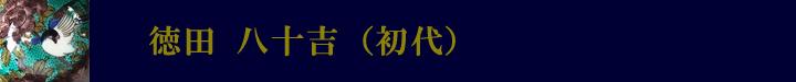 徳田八十吉(初代)吉田屋窯風の作風を得意とした。指導者として浅蔵五十吉、二代目、人間国宝・三代目徳田八十吉等を育ております。